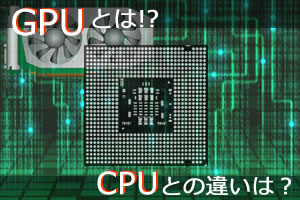 GPUとCPUの違いは!?初心者でも5分でわかる「GPUとは?」
